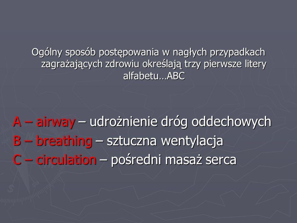 Ogólny sposób postępowania w nagłych przypadkach zagrażających zdrowiu określają trzy pierwsze litery alfabetu…ABC A – airway – udrożnienie dróg oddec