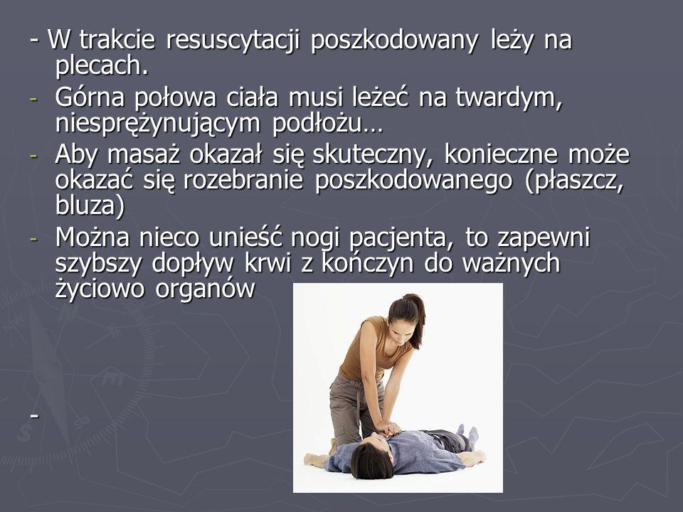 - W trakcie resuscytacji poszkodowany leży na plecach. - Górna połowa ciała musi leżeć na twardym, niesprężynującym podłożu… - Aby masaż okazał się sk