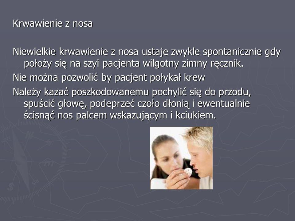 Krwawienie z nosa Niewielkie krwawienie z nosa ustaje zwykle spontanicznie gdy położy się na szyi pacjenta wilgotny zimny ręcznik. Nie można pozwolić