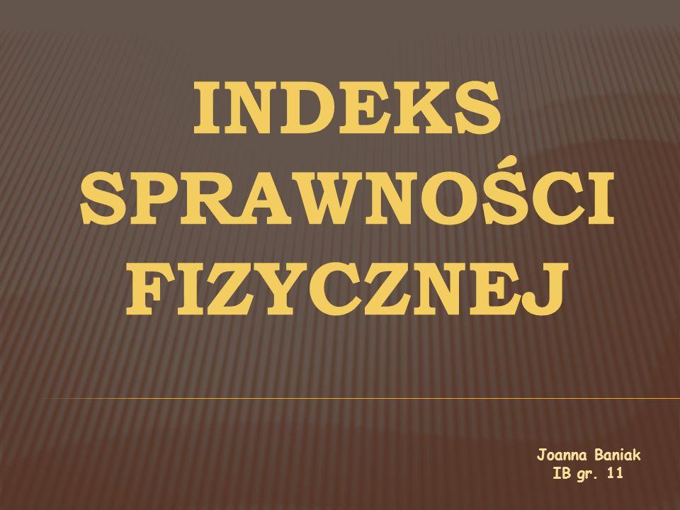 INDEKS SPRAWNOŚCI FIZYCZNEJ Joanna Baniak IB gr. 11