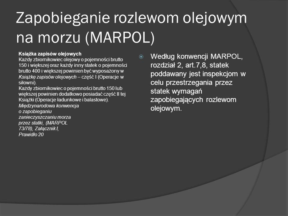 Zapobieganie rozlewom olejowym na morzu (MARPOL) Książka zapisów olejowych Każdy zbiornikowiec olejowy o pojemności brutto 150 i większej oraz każdy inny statek o pojemności brutto 400 i większej powinien być wyposażony w Książkę zapisów olejowych – część I (Operacje w siłowni).