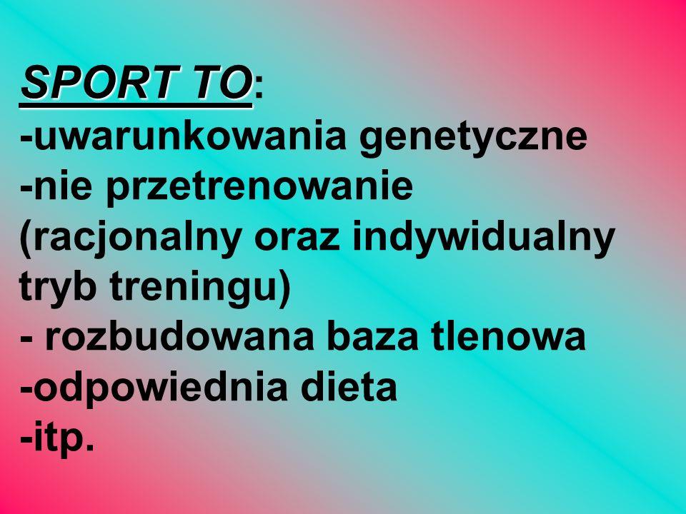 SPORT TO SPORT TO : -uwarunkowania genetyczne -nie przetrenowanie (racjonalny oraz indywidualny tryb treningu) - rozbudowana baza tlenowa -odpowiednia