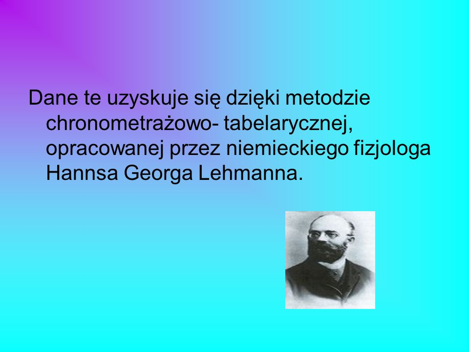 Dane te uzyskuje się dzięki metodzie chronometrażowo- tabelarycznej, opracowanej przez niemieckiego fizjologa Hannsa Georga Lehmanna.