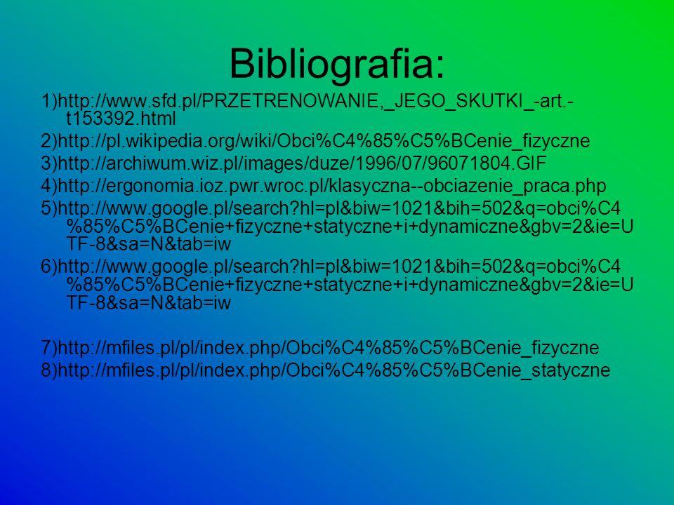 Bibliografia: 1)http://www.sfd.pl/PRZETRENOWANIE,_JEGO_SKUTKI_-art.- t153392.html 2)http://pl.wikipedia.org/wiki/Obci%C4%85%C5%BCenie_fizyczne 3)http: