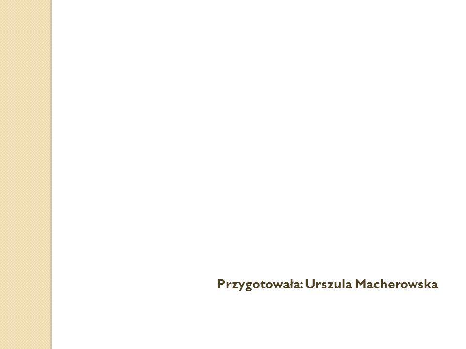 Przygotowała: Urszula Macherowska