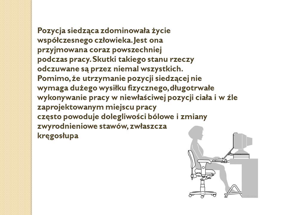 Pozycja siedząca zdominowała życie współczesnego człowieka. Jest ona przyjmowana coraz powszechniej podczas pracy. Skutki takiego stanu rzeczy odczuwa