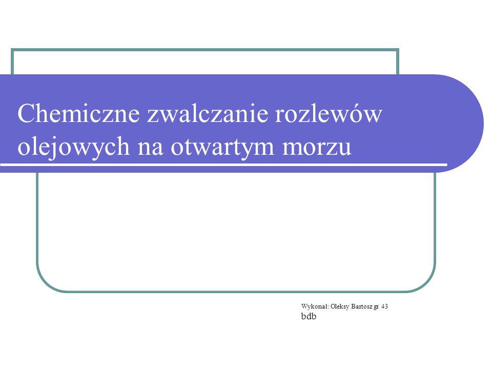 Chemiczne zwalczanie rozlewów olejowych na otwartym morzu Wykonał: Oleksy Bartosz gr 43 bdb