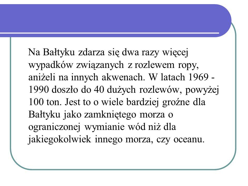 Na Bałtyku zdarza się dwa razy więcej wypadków związanych z rozlewem ropy, aniżeli na innych akwenach. W latach 1969 - 1990 doszło do 40 dużych rozlew