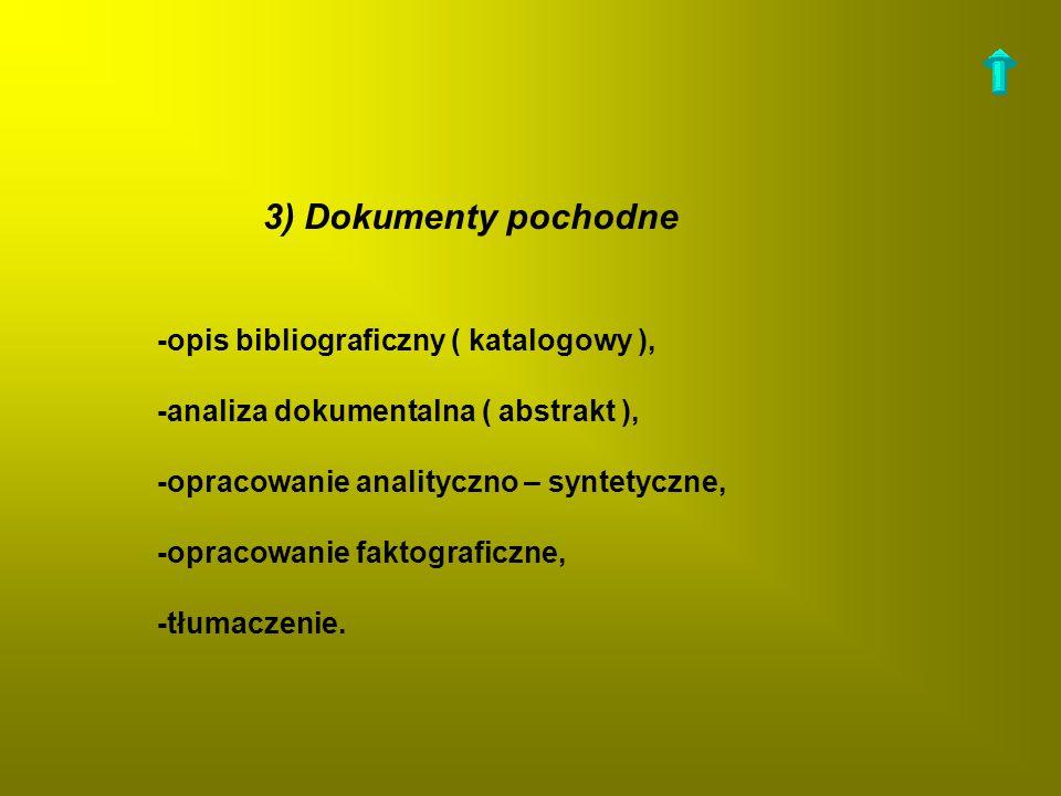3) Dokumenty pochodne -opis bibliograficzny ( katalogowy ), -analiza dokumentalna ( abstrakt ), -opracowanie analityczno – syntetyczne, -opracowanie f