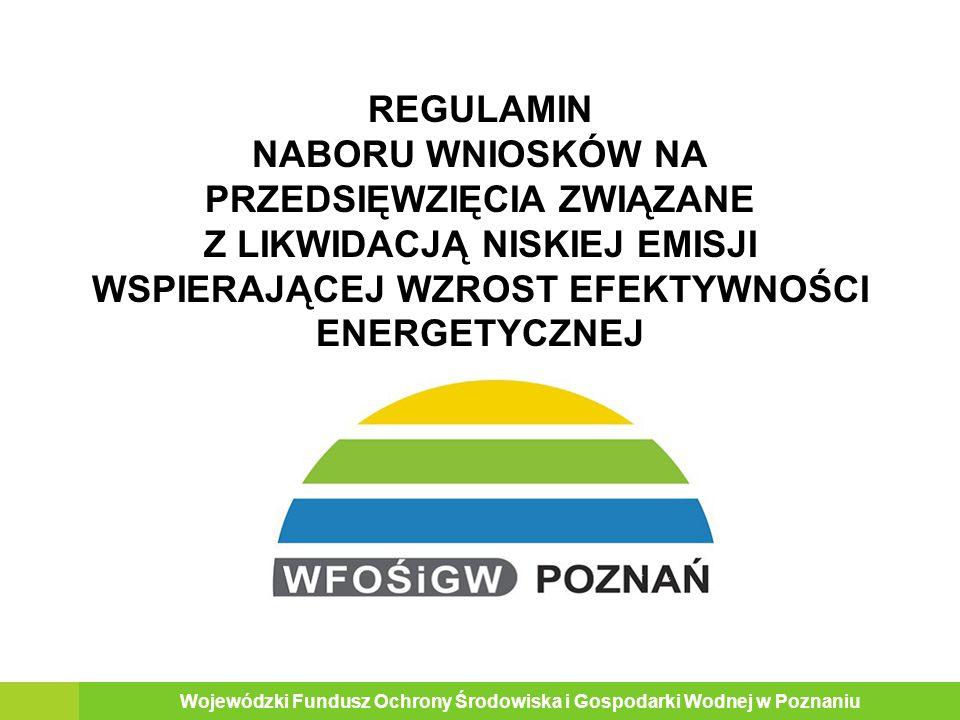 REGULAMIN NABORU WNIOSKÓW NA PRZEDSIĘWZIĘCIA ZWIĄZANE Z LIKWIDACJĄ NISKIEJ EMISJI WSPIERAJĄCEJ WZROST EFEKTYWNOŚCI ENERGETYCZNEJ Wojewódzki Fundusz Ochrony Środowiska i Gospodarki Wodnej w Poznaniu