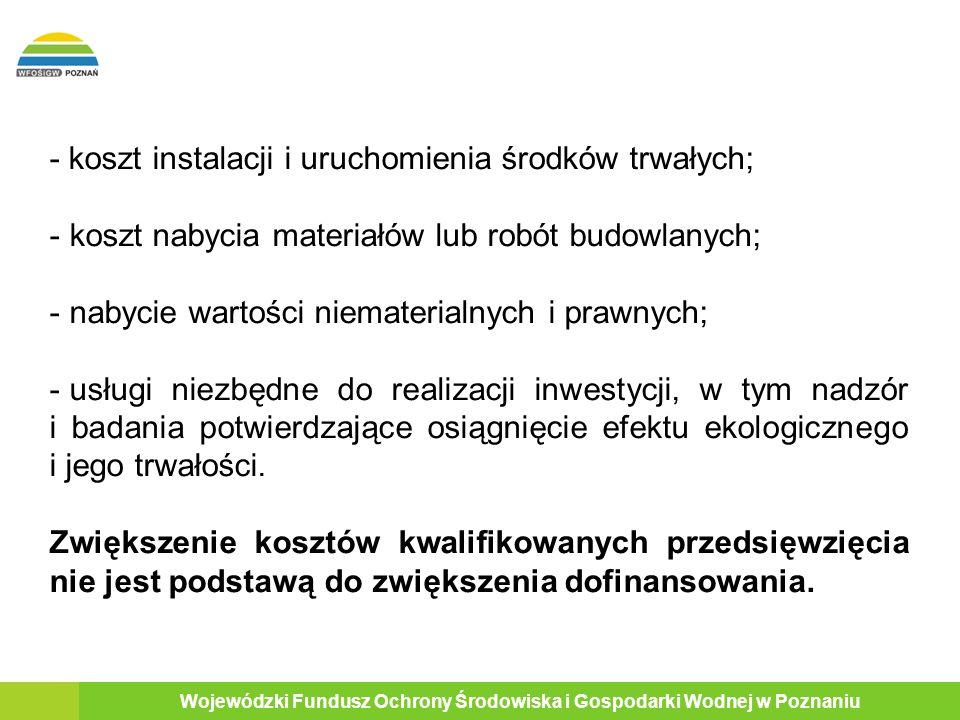 10 Wojewódzki Fundusz Ochrony Środowiska i Gospodarki Wodnej w Poznaniu - koszt instalacji i uruchomienia środków trwałych; - koszt nabycia materiałów lub robót budowlanych; - nabycie wartości niematerialnych i prawnych; - usługi niezbędne do realizacji inwestycji, w tym nadzór i badania potwierdzające osiągnięcie efektu ekologicznego i jego trwałości.
