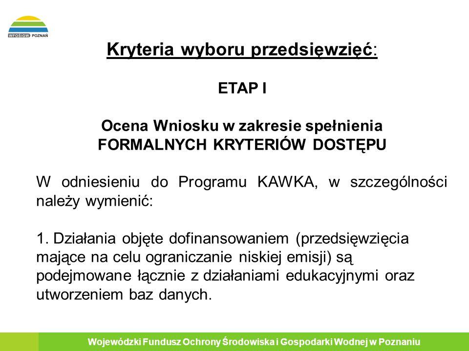 11 Wojewódzki Fundusz Ochrony Środowiska i Gospodarki Wodnej w Poznaniu Kryteria wyboru przedsięwzięć: ETAP I Ocena Wniosku w zakresie spełnienia FORMALNYCH KRYTERIÓW DOSTĘPU W odniesieniu do Programu KAWKA, w szczególności należy wymienić: 1.