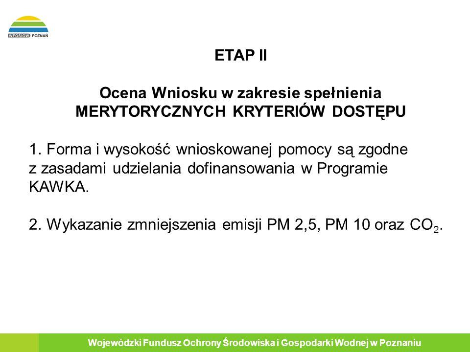 16 Wojewódzki Fundusz Ochrony Środowiska i Gospodarki Wodnej w Poznaniu ETAP II Ocena Wniosku w zakresie spełnienia MERYTORYCZNYCH KRYTERIÓW DOSTĘPU 1.