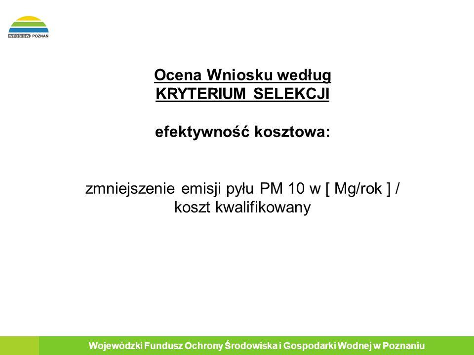 17 Wojewódzki Fundusz Ochrony Środowiska i Gospodarki Wodnej w Poznaniu Ocena Wniosku według KRYTERIUM SELEKCJI efektywność kosztowa: zmniejszenie emisji pyłu PM 10 w [ Mg/rok ] / koszt kwalifikowany