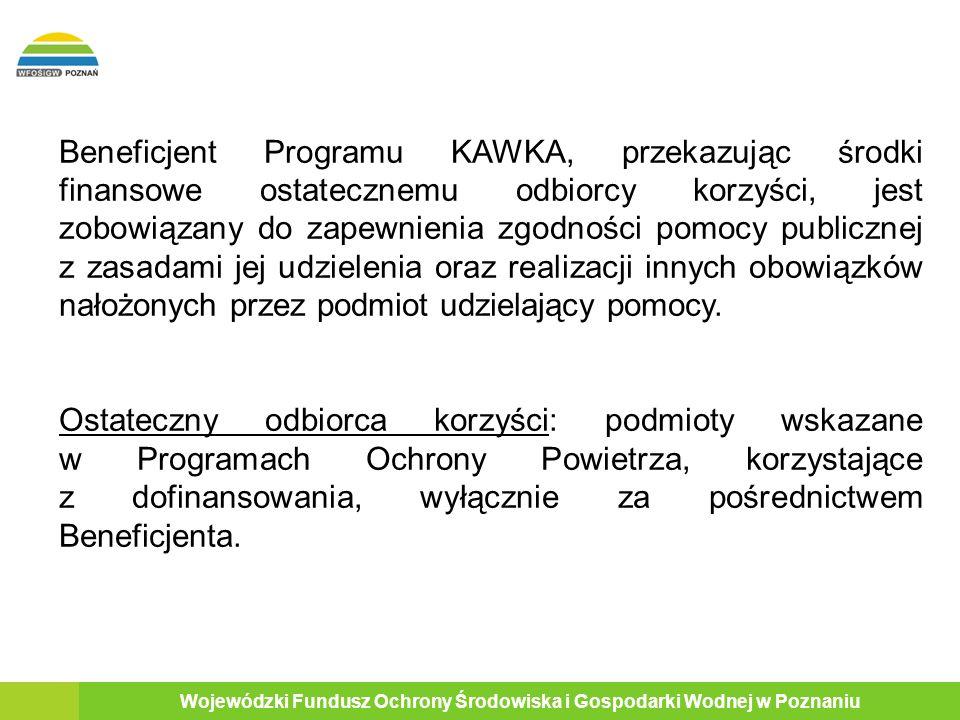 18 Wojewódzki Fundusz Ochrony Środowiska i Gospodarki Wodnej w Poznaniu Beneficjent Programu KAWKA, przekazując środki finansowe ostatecznemu odbiorcy korzyści, jest zobowiązany do zapewnienia zgodności pomocy publicznej z zasadami jej udzielenia oraz realizacji innych obowiązków nałożonych przez podmiot udzielający pomocy.
