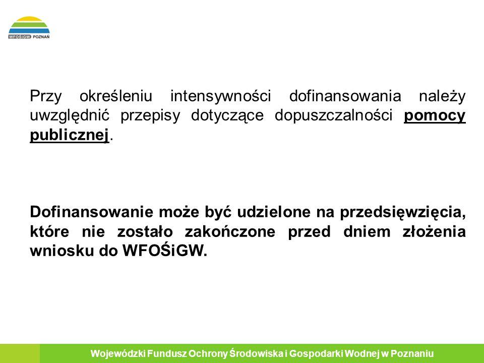 19 Wojewódzki Fundusz Ochrony Środowiska i Gospodarki Wodnej w Poznaniu Przy określeniu intensywności dofinansowania należy uwzględnić przepisy dotyczące dopuszczalności pomocy publicznej.