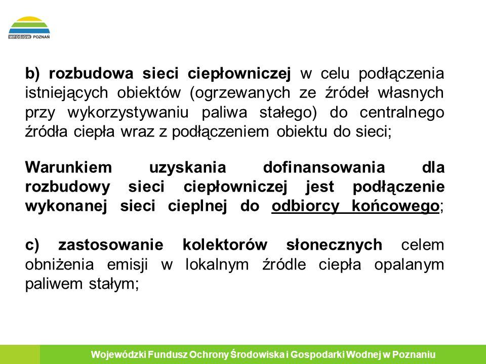 Wojewódzki Fundusz Ochrony Środowiska i Gospodarki Wodnej w Poznaniu b) rozbudowa sieci ciepłowniczej w celu podłączenia istniejących obiektów (ogrzewanych ze źródeł własnych przy wykorzystywaniu paliwa stałego) do centralnego źródła ciepła wraz z podłączeniem obiektu do sieci; Warunkiem uzyskania dofinansowania dla rozbudowy sieci ciepłowniczej jest podłączenie wykonanej sieci cieplnej do odbiorcy końcowego; c) zastosowanie kolektorów słonecznych celem obniżenia emisji w lokalnym źródle ciepła opalanym paliwem stałym;