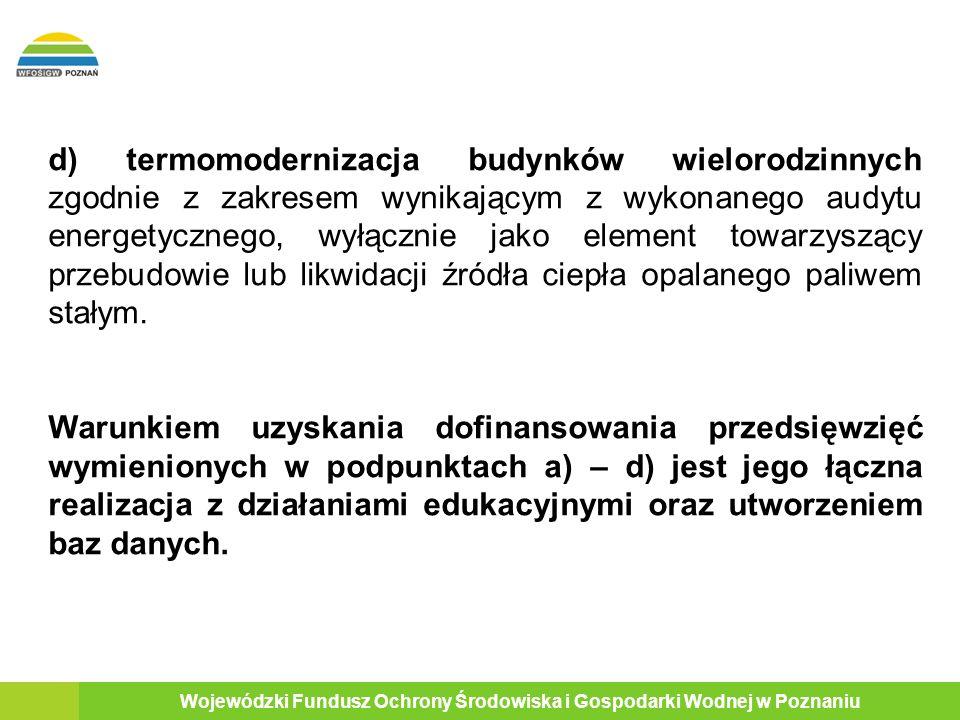 8 Wojewódzki Fundusz Ochrony Środowiska i Gospodarki Wodnej w Poznaniu d) termomodernizacja budynków wielorodzinnych zgodnie z zakresem wynikającym z wykonanego audytu energetycznego, wyłącznie jako element towarzyszący przebudowie lub likwidacji źródła ciepła opalanego paliwem stałym.