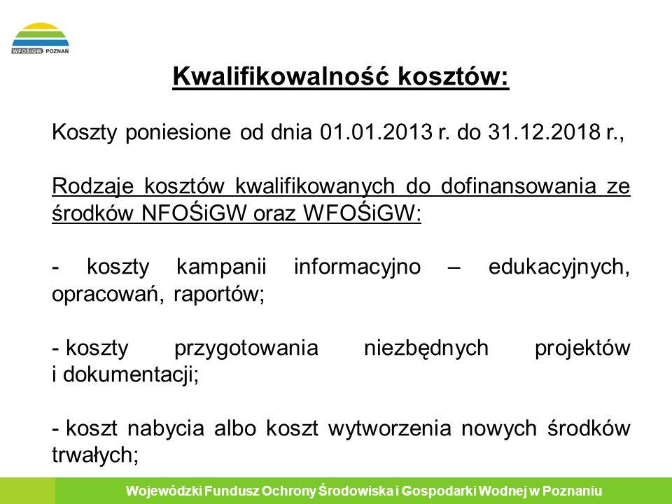9 Wojewódzki Fundusz Ochrony Środowiska i Gospodarki Wodnej w Poznaniu Kwalifikowalność kosztów: Koszty poniesione od dnia 01.01.2013 r.