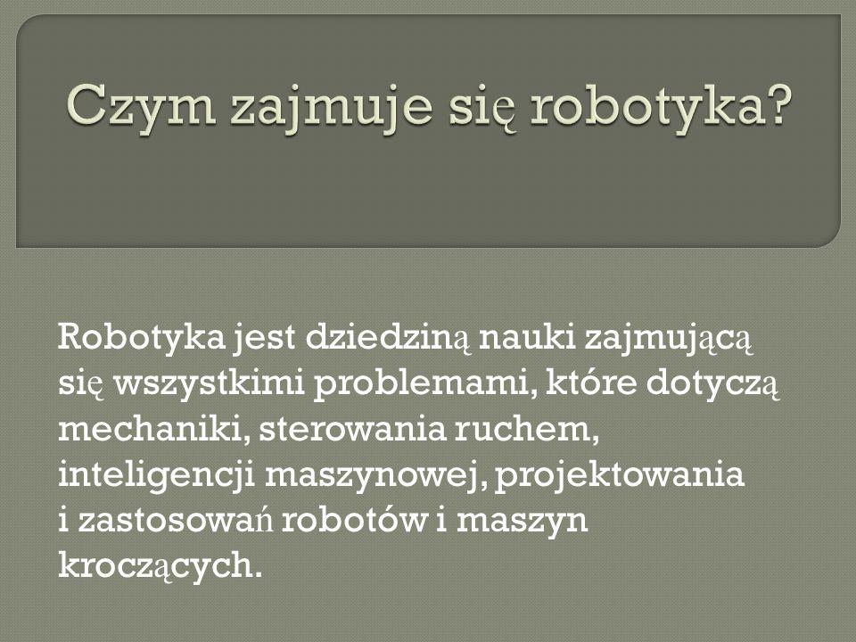 Robotyka jest dziedzin ą nauki zajmuj ą c ą si ę wszystkimi problemami, które dotycz ą mechaniki, sterowania ruchem, inteligencji maszynowej, projekto
