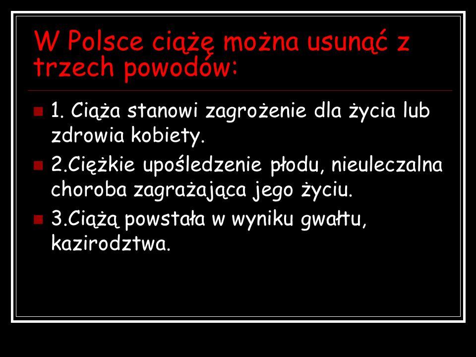 W Polsce ciążę można usunąć z trzech powodów: 1. Ciąża stanowi zagrożenie dla życia lub zdrowia kobiety. 2.Ciężkie upośledzenie płodu, nieuleczalna ch