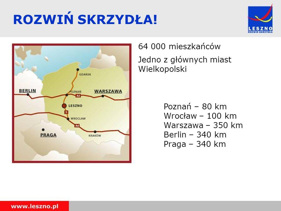 ROZWIŃ SKRZYDŁA! 64 000 mieszkańców Jedno z głównych miast Wielkopolski Poznań – 80 km Wrocław – 100 km Warszawa – 350 km Berlin – 340 km Praga – 340