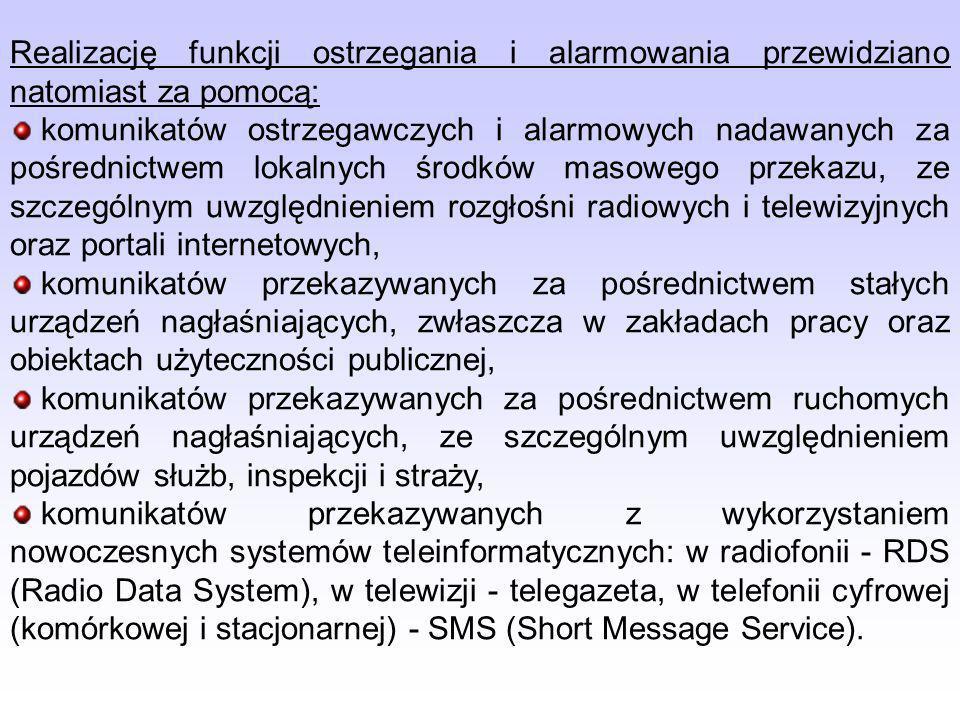 Realizację funkcji ostrzegania i alarmowania przewidziano natomiast za pomocą: komunikatów ostrzegawczych i alarmowych nadawanych za pośrednictwem lokalnych środków masowego przekazu, ze szczególnym uwzględnieniem rozgłośni radiowych i telewizyjnych oraz portali internetowych, komunikatów przekazywanych za pośrednictwem stałych urządzeń nagłaśniających, zwłaszcza w zakładach pracy oraz obiektach użyteczności publicznej, komunikatów przekazywanych za pośrednictwem ruchomych urządzeń nagłaśniających, ze szczególnym uwzględnieniem pojazdów służb, inspekcji i straży, komunikatów przekazywanych z wykorzystaniem nowoczesnych systemów teleinformatycznych: w radiofonii - RDS (Radio Data System), w telewizji - telegazeta, w telefonii cyfrowej (komórkowej i stacjonarnej) - SMS (Short Message Service).