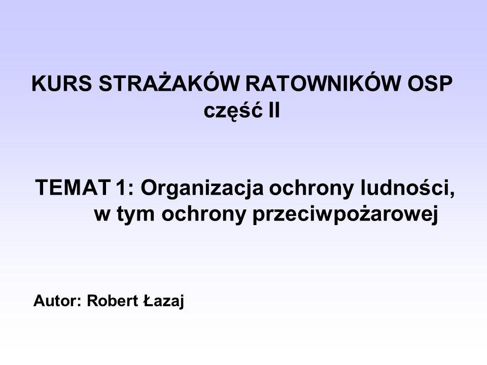 KURS STRAŻAKÓW RATOWNIKÓW OSP część II TEMAT 1: Organizacja ochrony ludności, w tym ochrony przeciwpożarowej Autor: Robert Łazaj