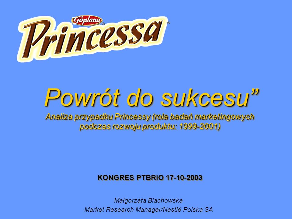 Powrót do sukcesu Analiza przypadku Princessy (rola badań marketingowych podczas rozwoju produktu: 1999-2001) Powrót do sukcesu Analiza przypadku Princessy (rola badań marketingowych podczas rozwoju produktu: 1999-2001) KONGRES PTBRiO 17-10-2003 Małgorzata Blachowska Market Research Manager/Nestlé Polska SA
