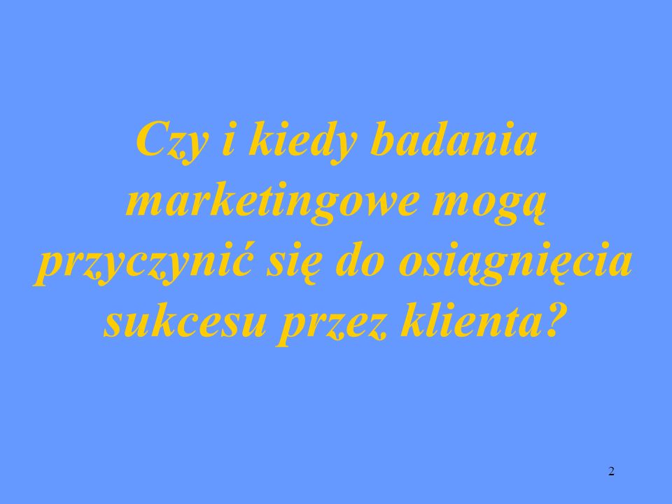 2 Czy i kiedy badania marketingowe mogą przyczynić się do osiągnięcia sukcesu przez klienta