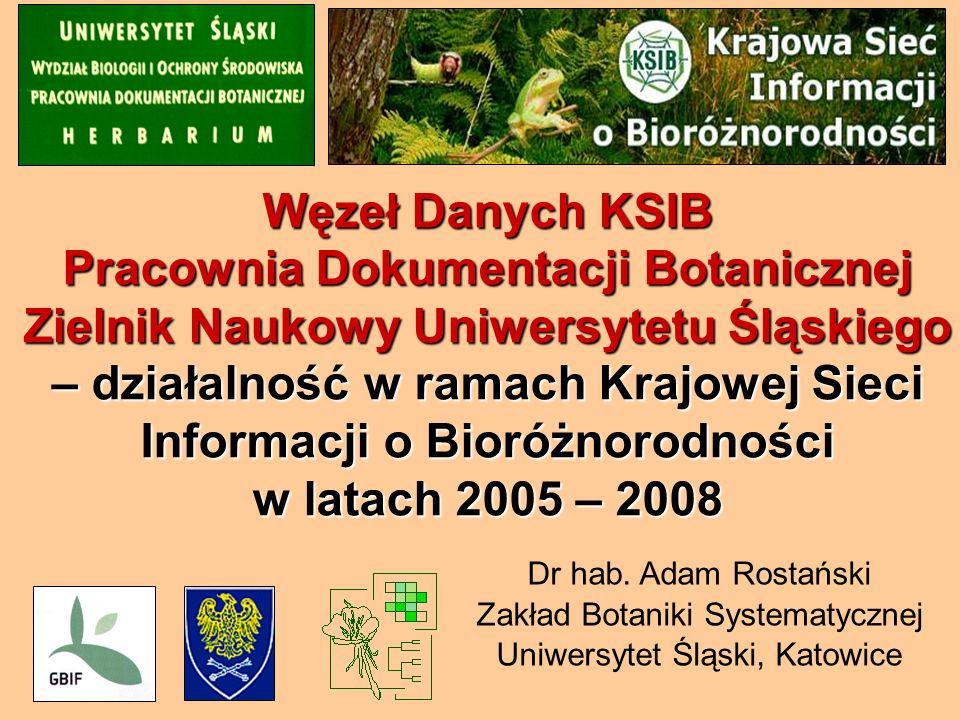 Węzeł Danych KSIB Pracownia Dokumentacji Botanicznej Zielnik Naukowy Uniwersytetu Śląskiego – działalność w ramach Krajowej Sieci Informacji o Bioróżnorodności w latach 2005 – 2008 Dr hab.