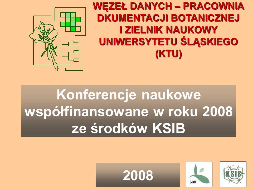 WĘZEŁ DANYCH – PRACOWNIA DKUMENTACJI BOTANICZNEJ I ZIELNIK NAUKOWY UNIWERSYTETU ŚLĄSKIEGO (KTU) Konferencje naukowe współfinansowane w roku 2008 ze środków KSIB 2008