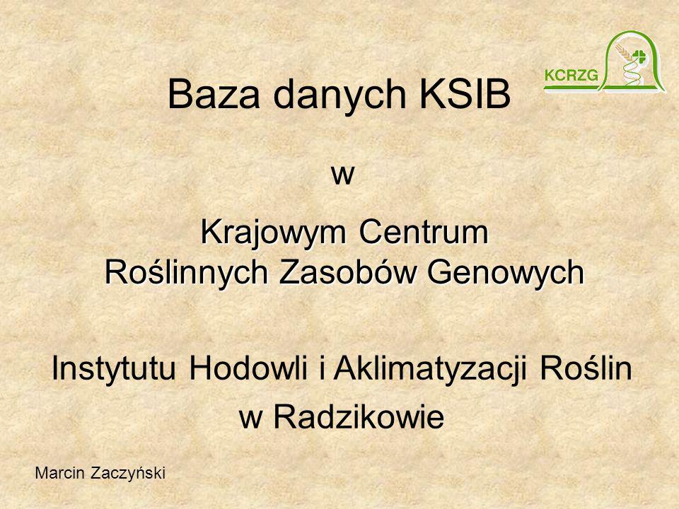Baza danych KSIB w Instytutu Hodowli i Aklimatyzacji Roślin w Radzikowie Krajowym Centrum Roślinnych Zasobów Genowych Marcin Zaczyński