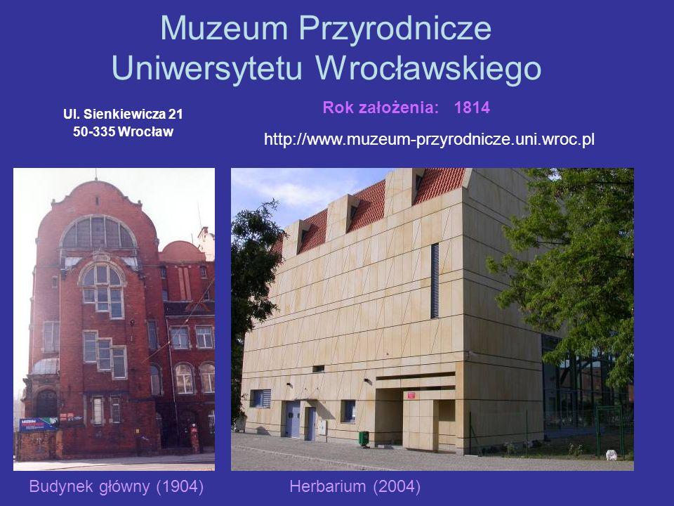 Muzeum Przyrodnicze Uniwersytetu Wrocławskiego Ul. Sienkiewicza 21 50-335 Wrocław http://www.muzeum-przyrodnicze.uni.wroc.pl Rok założenia: 1814 Budyn