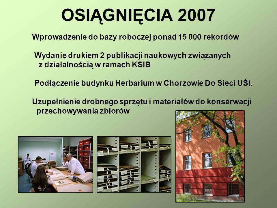 OSIĄGNIĘCIA 2007 Wprowadzenie do bazy roboczej ponad 15 000 rekordów Wydanie drukiem 2 publikacji naukowych związanych z działalnością w ramach KSIB Podłączenie budynku Herbarium w Chorzowie Do Sieci UŚl.