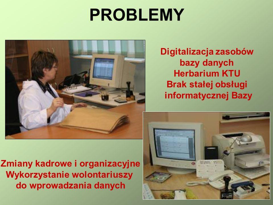 Digitalizacja zasobów bazy danych Herbarium KTU Brak stałej obsługi informatycznej Bazy Zmiany kadrowe i organizacyjne Wykorzystanie wolontariuszy do wprowadzania danych