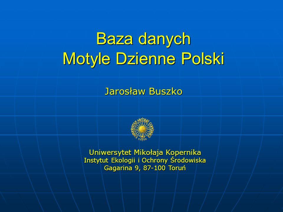 Baza danych Motyle Dzienne Polski Jarosław Buszko Uniwersytet Mikołaja Kopernika Instytut Ekologii i Ochrony Środowiska Gagarina 9, 87-100 Toruń