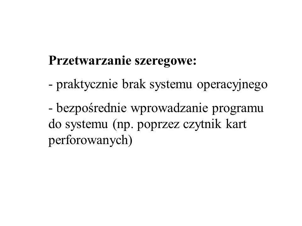 Przetwarzanie szeregowe: - praktycznie brak systemu operacyjnego - bezpośrednie wprowadzanie programu do systemu (np.