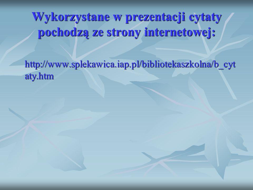 Wykorzystane w prezentacji cytaty pochodzą ze strony internetowej: http://www.splekawica.iap.pl/bibliotekaszkolna/b_cyt aty.htm http://www.splekawica.