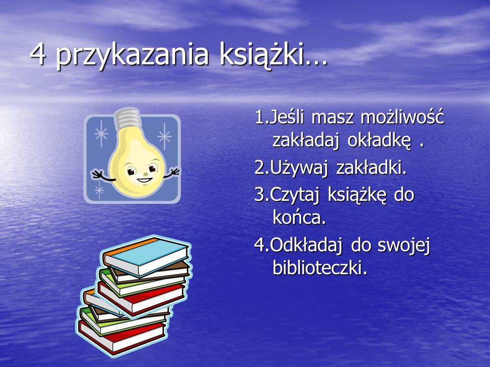 4 przykazania książki… 1.Jeśli masz możliwość zakładaj okładkę. 2.Używaj zakładki. 3.Czytaj książkę do końca. 4.Odkładaj do swojej biblioteczki.