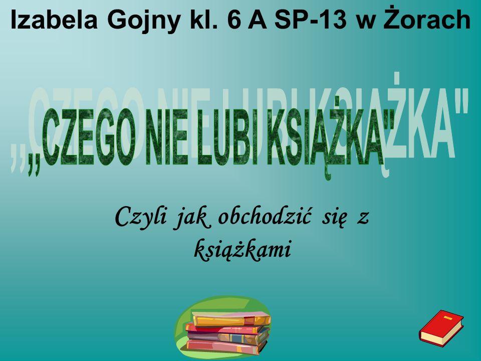 C zyli jak obchodzić się z książkami Izabela Gojny kl. 6 A SP-13 w Żorach