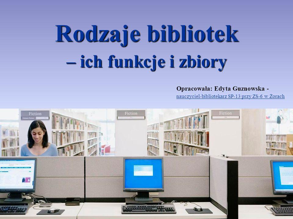 Rodzaje bibliotek – ich funkcje i zbiory Opracowała: Edyta Guznowska - nauczyciel-bibliotekarz SP-13 przy ZS-6 w Żorach