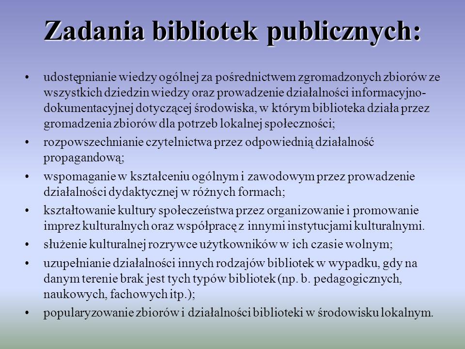Zadania bibliotek publicznych: udostępnianie wiedzy ogólnej za pośrednictwem zgromadzonych zbiorów ze wszystkich dziedzin wiedzy oraz prowadzenie działalności informacyjno- dokumentacyjnej dotyczącej środowiska, w którym biblioteka działa przez gromadzenia zbiorów dla potrzeb lokalnej społeczności; rozpowszechnianie czytelnictwa przez odpowiednią działalność propagandową; wspomaganie w kształceniu ogólnym i zawodowym przez prowadzenie działalności dydaktycznej w różnych formach; kształtowanie kultury społeczeństwa przez organizowanie i promowanie imprez kulturalnych oraz współpracę z innymi instytucjami kulturalnymi.