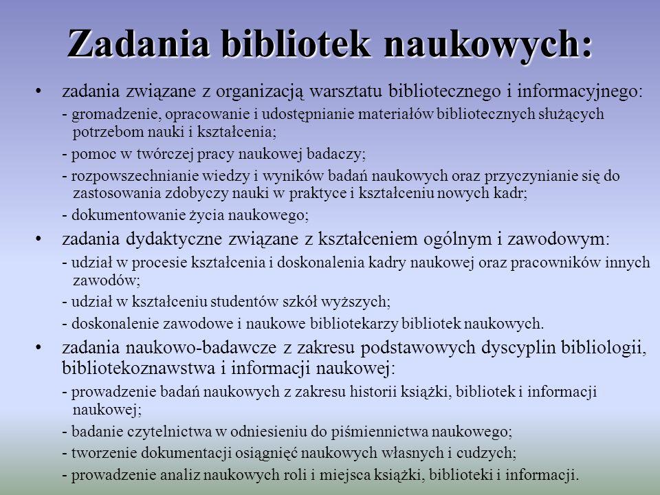 Zadania bibliotek naukowych: zadania związane z organizacją warsztatu bibliotecznego i informacyjnego: - gromadzenie, opracowanie i udostępnianie materiałów bibliotecznych służących potrzebom nauki i kształcenia; - pomoc w twórczej pracy naukowej badaczy; - rozpowszechnianie wiedzy i wyników badań naukowych oraz przyczynianie się do zastosowania zdobyczy nauki w praktyce i kształceniu nowych kadr; - dokumentowanie życia naukowego; zadania dydaktyczne związane z kształceniem ogólnym i zawodowym: - udział w procesie kształcenia i doskonalenia kadry naukowej oraz pracowników innych zawodów; - udział w kształceniu studentów szkół wyższych; - doskonalenie zawodowe i naukowe bibliotekarzy bibliotek naukowych.