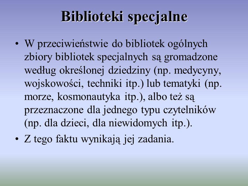 Biblioteki specjalne W przeciwieństwie do bibliotek ogólnych zbiory bibliotek specjalnych są gromadzone według określonej dziedziny (np. medycyny, woj