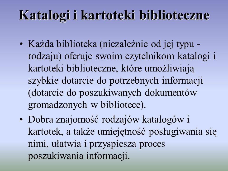 Katalogi i kartoteki biblioteczne Każda biblioteka (niezależnie od jej typu - rodzaju) oferuje swoim czytelnikom katalogi i kartoteki biblioteczne, które umożliwiają szybkie dotarcie do potrzebnych informacji (dotarcie do poszukiwanych dokumentów gromadzonych w bibliotece).
