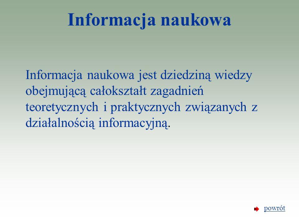Informacja naukowa Informacja naukowa jest dziedziną wiedzy obejmującą całokształt zagadnień teoretycznych i praktycznych związanych z działalnością i