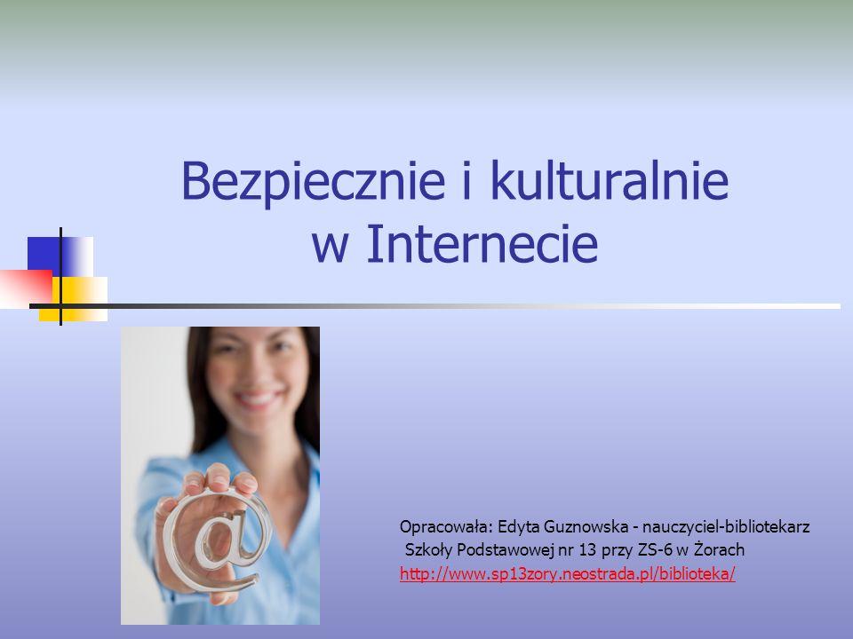 Bezpiecznie i kulturalnie w Internecie Opracowała: Edyta Guznowska - nauczyciel-bibliotekarz Szkoły Podstawowej nr 13 przy ZS-6 w Żorach http://www.sp13zory.neostrada.pl/biblioteka/
