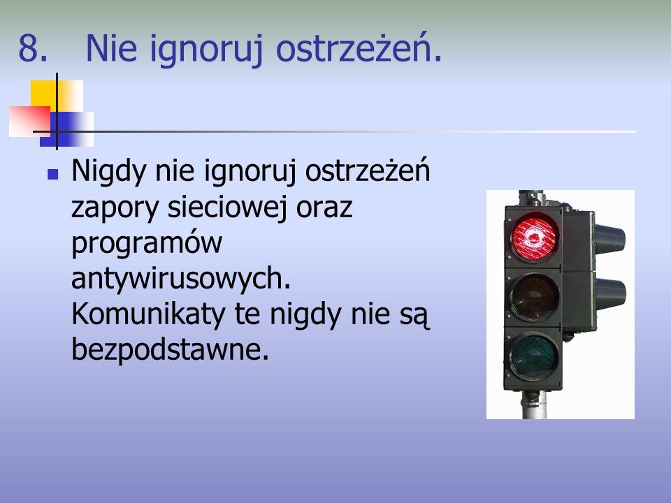 8. Nie ignoruj ostrzeżeń. Nigdy nie ignoruj ostrzeżeń zapory sieciowej oraz programów antywirusowych. Komunikaty te nigdy nie są bezpodstawne.
