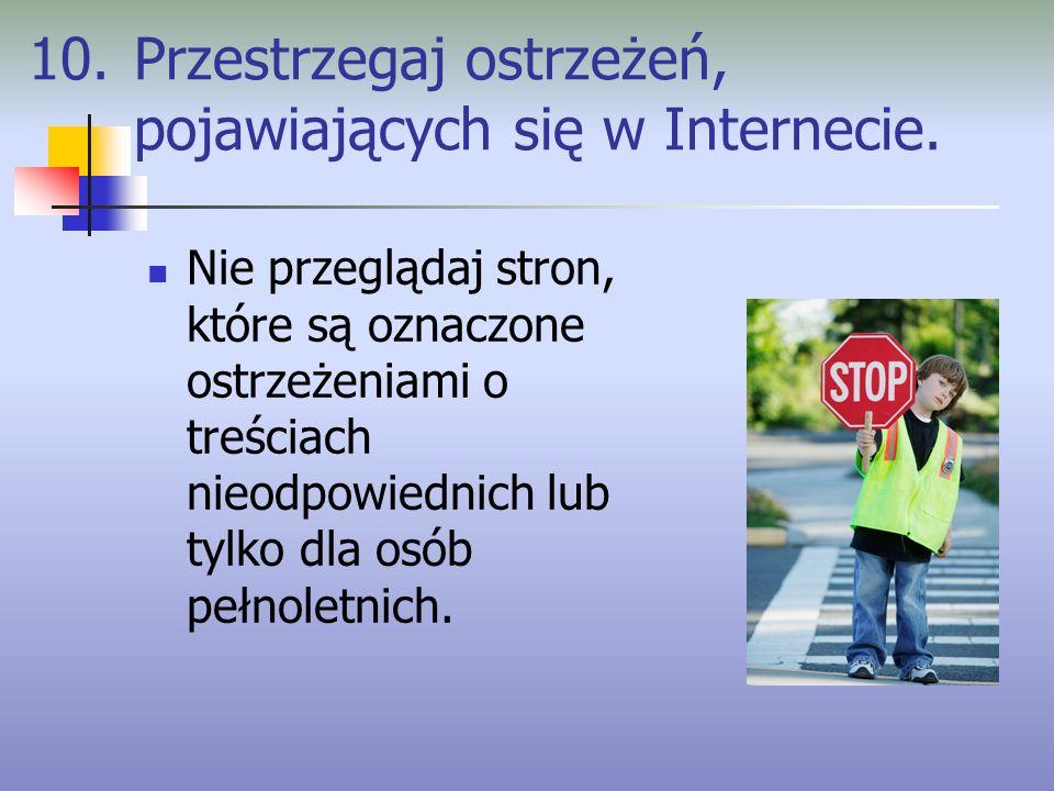 10. Przestrzegaj ostrzeżeń, pojawiających się w Internecie. Nie przeglądaj stron, które są oznaczone ostrzeżeniami o treściach nieodpowiednich lub tyl